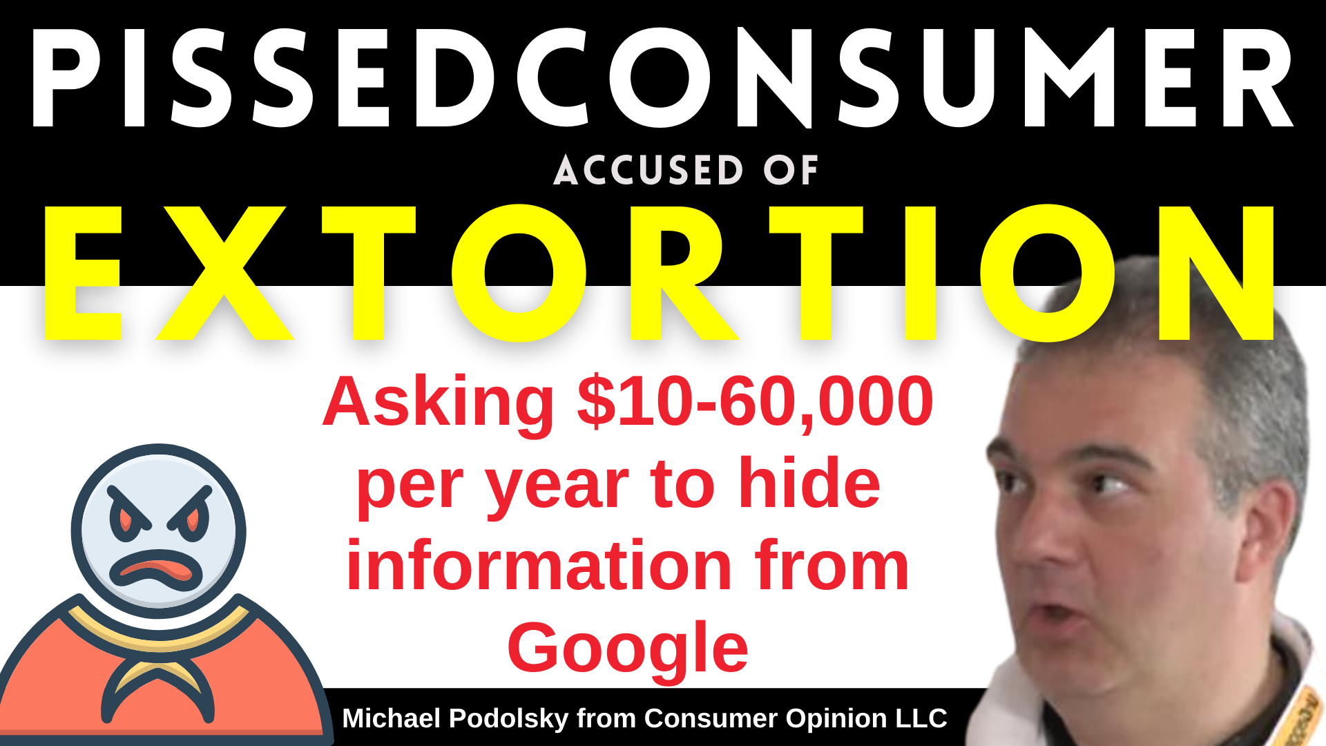 PISSEDCONSUMER Asking $10-60,000 per year to hide information from Google accused of EXTORTION of small businesses by Michael Podolsky from consumer Opinion